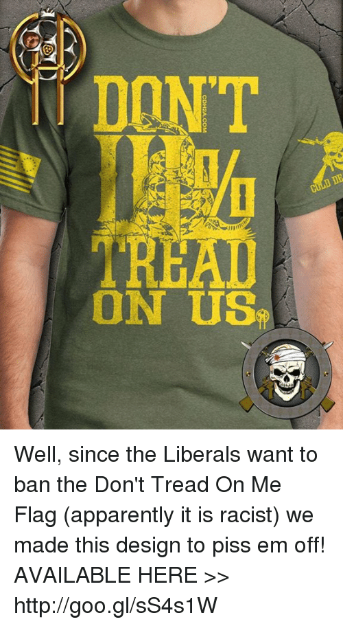 flags: CDH2A.COM  sn NO  LN00 Well, since the Liberals want to ban the Don't Tread On Me Flag (apparently it is racist) we made this design to piss em off!  AVAILABLE HERE >> http://goo.gl/sS4s1W