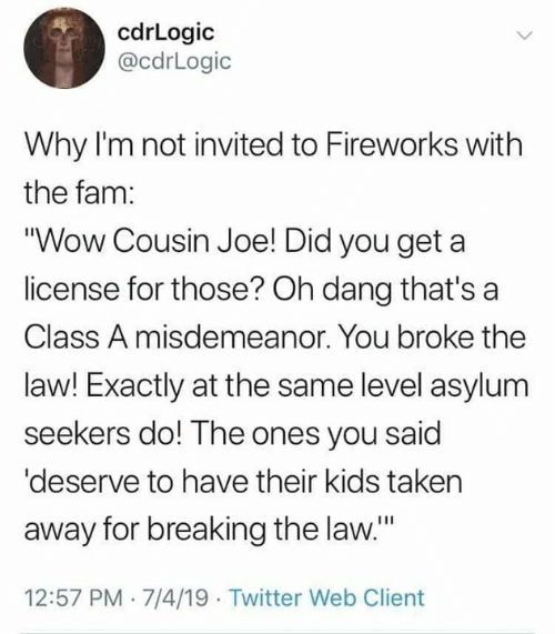 """breaking the law: cdrLogic  @cdrLogic  Why I'm not invited to Fireworks with  the fam:  """"Wow Cousin Joe! Did you get  license for those? Oh dang that's a  Class A misdemeanor. You broke the  law! Exactly at the same level asylum  seekers do! The ones you said  'deserve to have their kids taken  away for breaking the law.""""  12:57 PM 7/4/19 Twitter Web Client"""