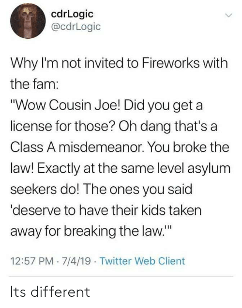 """breaking the law: cdrLogic  @cdrLogic  Why I'm not invited to Fireworks with  the fam:  """"Wow Cousin Joe! Did you get a  license for those? Oh dang that's a  Class A misdemeanor. You broke the  law! Exactly at the same level asylum  seekers do! The ones you said  'deserve to have their kids taken  away for breaking the law.""""  12:57 PM 7/4/19 Twitter Web Client Its different"""
