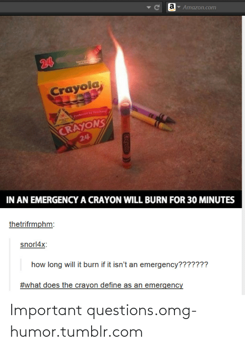 Long Will: Ce  Amazon.com  24  Crayola,  Preferred by Teche  CRAYONS  24  IN AN EMERGENCY A CRAYON WILL BURN FOR 30 MINUTES  thetrifrmphm:  snorl4x:  how long will it burn if it isn't an emergency???????  #what does the crayon define as an emergency  Crayolo Important questions.omg-humor.tumblr.com