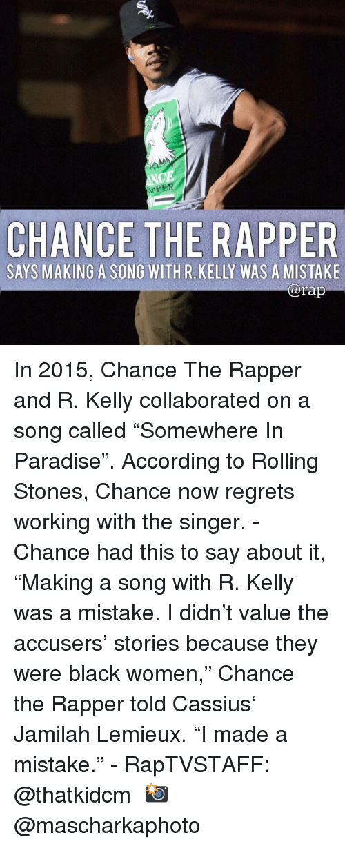 """Was A Mistake: CE  CHANCE THE RAPPE  SAYS MAKING A SONG WITHR KELLY WAS A MISTAKE  @rap In 2015, Chance The Rapper and R. Kelly collaborated on a song called """"Somewhere In Paradise"""". According to Rolling Stones, Chance now regrets working with the singer. - Chance had this to say about it, """"Making a song with R. Kelly was a mistake. I didn't value the accusers' stories because they were black women,"""" Chance the Rapper told Cassius' Jamilah Lemieux. """"I made a mistake."""" - RapTVSTAFF: @thatkidcm 📸 @mascharkaphoto"""