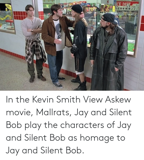 jay and silent bob: CE DI In the Kevin Smith View Askew movie, Mallrats, Jay and Silent Bob play the characters of Jay and Silent Bob as homage to Jay and Silent Bob.