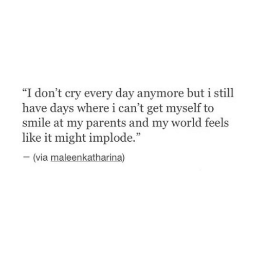 """i-cant-get: ce  """"I don't cry every day anymore but 1 still  have days where i can't get myself to  smile at my parents and my world feels  like it might implode.""""  03  (via maleenkatharina)"""