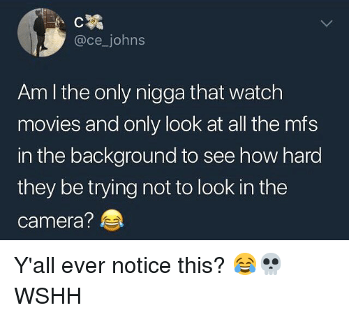Memes, Movies, and Wshh: @ce_johns  Am I the only nigga that watch  movies and only look at all the mfs  in the background to see how hard  they be trying not to look in the  camera? Y'all ever notice this? 😂💀 WSHH