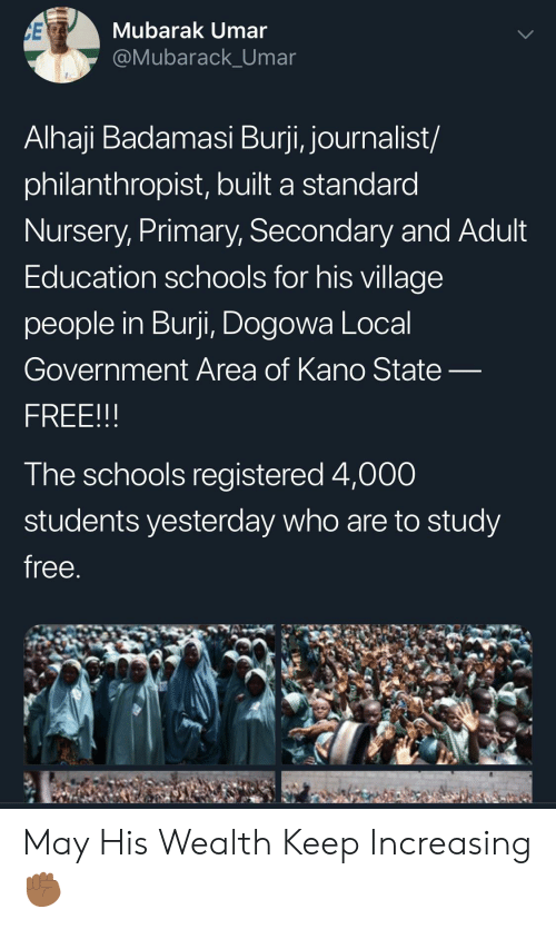 village people: CE  Mubarak Umar  @Mubarack_Umar  Alhaji Badamasi Burji, journalist/  philanthropist, built a standard  Nursery, Primary, Secondary and Adult  Education schools for his village  people in Burji, Dogowa Local  Government Area of Kano State-  FREE!!!  The schools registered 4,000  students yesterday who are to study  free. May His Wealth Keep Increasing ✊🏾