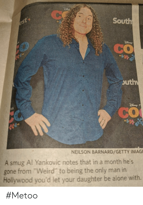 "smug: Ce  South  est  CO  outh  AR  CO  NEILSON BARNARD/GETTY IMAGE  A smug Al Yankovic notes that in a month he's  from ""Weird"" to being the only man in  Hollywood you'd let your daughter be alone with.  gone #Metoo"