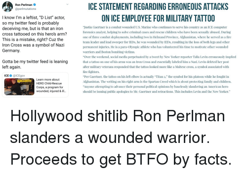 """Children, Facts, and Family: CE STATEMENT REGARDING ERRONEOUS ATTACKS  ON ICE EMPLOYEE FOR MILITARY TATTOO  Ron Perlman  @perlmutations  I know l'm a leftist, """"D List"""" actor,  so my twitter feed is probably  deceiving me, but is that an iron  cross tattooed on this hero's arm?  This is a mistake, right? Cuz the  Iron Cross was a symbol of Nazi  Germany.  Justin Gaertner is a combat wounded U.S. Marine who continues to serve his country as an ICE computer  forensics analyst, helping to solve criminal cases and rescue children who have been sexually abused. During  one of three combat deployments, including two in Helmand Province, Afghanistan, where he served as a fire  team leader and lead sweeper for IEDs, he was wounded by IEDs, resulting in the loss of both legs and other  permanent injuries. He is a para-Olympic athlete who has volunteered his time to motivate other wounded  warriors and Boston bombing victims.  """"Over the weekend, social media perpetuated by a tweet by New Yorker reporter Talia Levin erroneously implied  that a tattoo on one of his arms was an Iron Cross and essentially labeled him a Nazi. Levin deleted her post  after military veterans responded that the tattoo looked more like a Maltese cross, a symbol associated with  fire fighters.  """"Per Gaertner, the tattoo on his left elbow is actually """"Titan 2, the symbol for his platoon while he fought in  Afghanistan. The writing on his right arm is the Spartan Creed which is about protecting family and children.  Anyone attempting to advance their personal political opinions by baselessly slandering an American hero  should be issuing public apologies to Mr. Gaertner and retractions. This includes Levin and the New Yorker.""""  Gotta be my twitter feed is leaning  left again.  ICE @ICEgov  ICE HERO COTDSLearn more about  HERO Child-Rescue  Corps, a program for  wounded, injured & ill  giving veterans a second"""