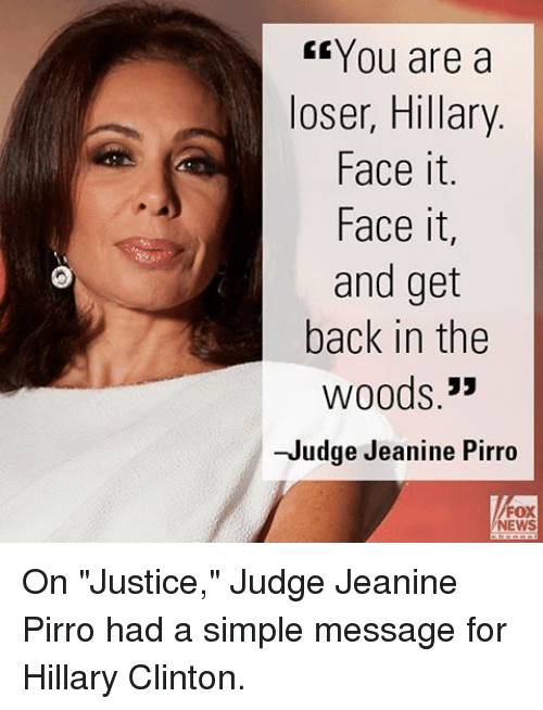 "Hillary Clinton, Memes, and News: CE You are a  loser, Hillary  Face it.  Face it,  and get  back in the  Woods.  33  -Judge Jeanine Pirro  FOX  NEWS On ""Justice,"" Judge Jeanine Pirro had a simple message for Hillary Clinton."