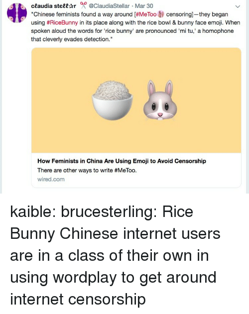 "Feminists: ceaudia stell-tr 0 @ClaudiaStellar Mar 30  ""Chinese feminists found a way around [#MeToo tj censoring-they began  using #RiceBunny in its place along with the rice bowl & bunny face emoji. When  spoken aloud the words for 'rice bunny' are pronounced 'mi tu,' a homophone  that cleverly evades detection.""  How Feminists in China Are Using Emoji to Avoid Censorship  There are other ways to write #MeToo.  wired.com kaible:  brucesterling: Rice Bunny Chinese internet users are in a class of their own in using wordplay to get around internet censorship"