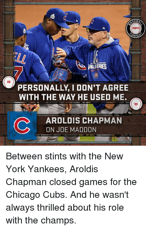 Chicago Cubs: CEBA  ONIGA  AU  COLLECTION  PERSONALLY I DON'T AGREE  WITH THE WAY HE USED ME.  C AROLDIS CHAPMAN  ON JOE MADDON Between stints with the New York Yankees, Aroldis Chapman closed games for the Chicago Cubs. And he wasn't always thrilled about his role with the champs.