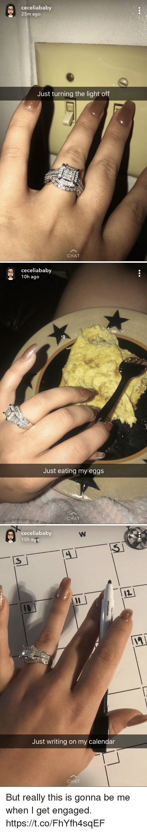 Calendar, Chat, and Girl Memes: ceceliababy  25m ago  Just turning the light off  CHAT   ceceliababy  10h ago  Just eating my eggs  CHAT   ceceliababy  10h a  Just writing on my calendar  CHAT But really this is gonna be me when I get engaged. https://t.co/FhYfh4sqEF