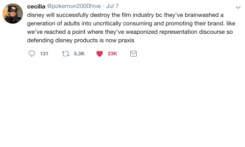 consuming: cecilia @pokemon2000hive Jul 7  disney will successfully destroy the film industry bc they've brainwashed a  generation of adults into uncritically consuming and promoting their brand. like  we've reached a  point where they've weaponized representation discourse so  defending disney products is now praxis  5.3K  131  23K