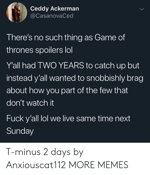 catch up: Ceddy Ackerman  @CasanovaCed  There's no such thing as Game of  thrones spoilers lol  Y'all had TWO YEARS to catch up but  instead y'all wanted to snobbishly brag  about how you part of the few that  don't watch it  Fuck y'all lol we live same time next  Sunday T-minus 2 days by Anxiouscat112 MORE MEMES