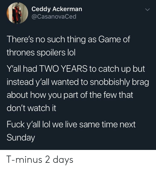 catch up: Ceddy Ackerman  @CasanovaCed  There's no such thing as Game of  thrones spoilers lol  Y'all had TWO YEARS to catch up but  instead y'all wanted to snobbishly brag  about how you part of the few that  don't watch it  Fuck y'all lol we live same time next  Sunday T-minus 2 days
