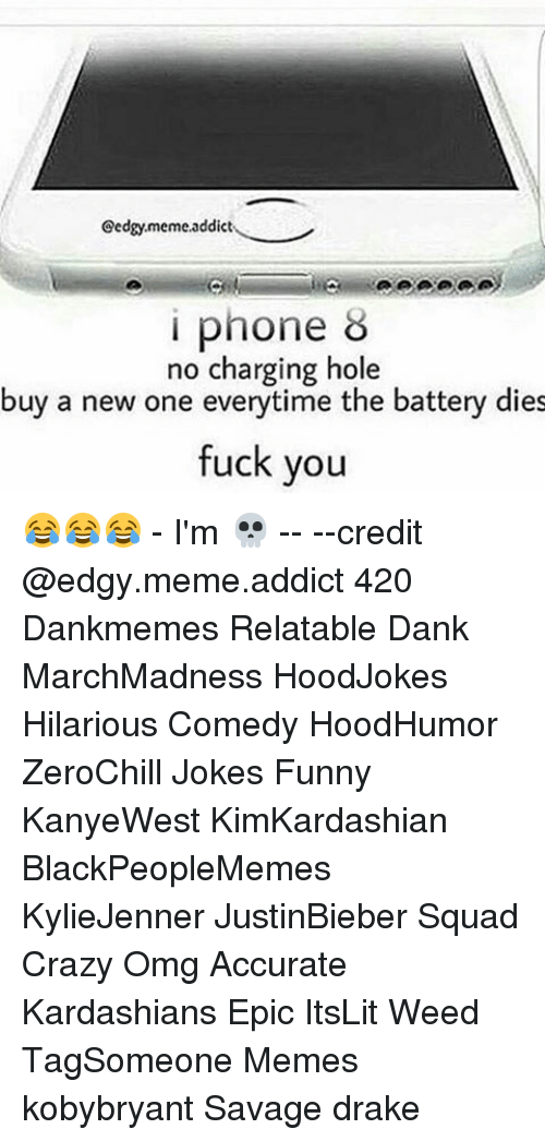 Meme Addiction: Cedgy,meme,addict  i phone  no charging hole  buy a new one everytime the battery dies  fuck you 😂😂😂 - I'm 💀 -- --credit @edgy.meme.addict 420 Dankmemes Relatable Dank MarchMadness HoodJokes Hilarious Comedy HoodHumor ZeroChill Jokes Funny KanyeWest KimKardashian BlackPeopleMemes KylieJenner JustinBieber Squad Crazy Omg Accurate Kardashians Epic ItsLit Weed TagSomeone Memes kobybryant Savage drake