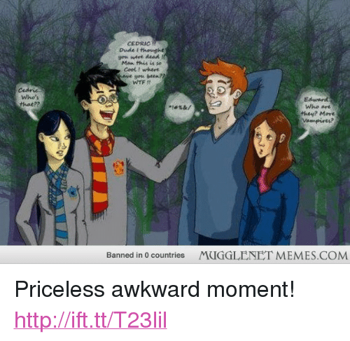 """gow: CEDRICT  Dude I thevght  gow wert dead  Ceol ! where  yow been?  gosa  WTF  Cedric  Whe's  thet??  Edward  Who e  they? Mart  Banned in 0 countries  MUGGLENET MEMES.COM <p>Priceless awkward moment! <a href=""""http://ift.tt/T23lil"""">http://ift.tt/T23lil</a></p>"""