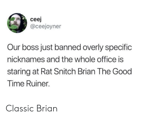 nicknames: cee  @ceejoyner  Our boss just banned overly specific  nicknames and the whole office is  staring at Rat Snitch Brian The Good  Time Ruiner. Classic Brian
