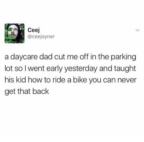 Dad, How To, and Never: Ceej  @ceejoyner  a daycare dad cut me off in the parking  lot so l went early yesterday and taught  his kid how to ride a bike you can never  get that back