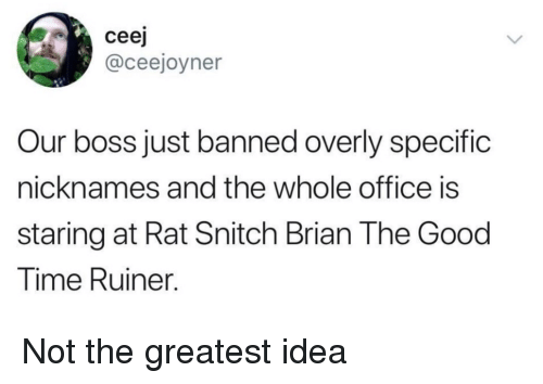 nicknames: ceej  @ceejoyner  Our boss just banned overly specific  nicknames and the whole office is  staring at Rat Snitch Brian The Good  lime Ruiner. Not the greatest idea