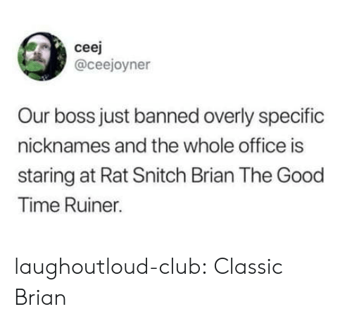 nicknames: ceej  @ceejoyner  Our boss just banned overly specific  nicknames and the whole office is  staring at Rat Snitch Brian The Good  Time Ruiner. laughoutloud-club:  Classic Brian