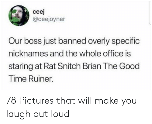 overly: ceej  @ceejoyner  Our boss just banned overly specific  nicknames and the whole office is  staring at Rat Snitch Brian The Good  Time Ruiner. 78 Pictures that will make you laugh out loud