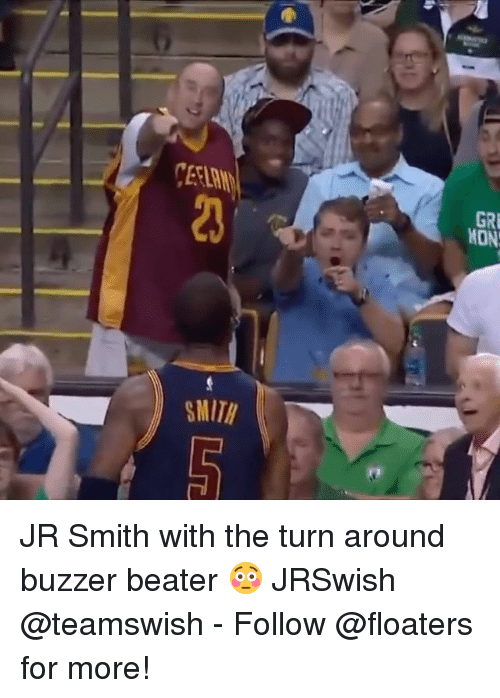 buzzer beater: CEEL  20  GRE  MON  MITH JR Smith with the turn around buzzer beater 😳 JRSwish @teamswish - Follow @floaters for more!