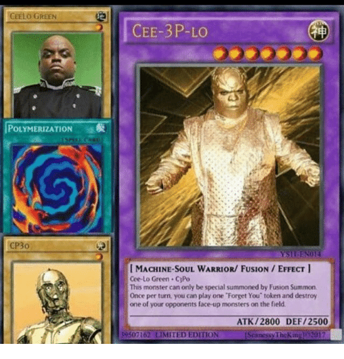 cee lo green: CEELO GREEN  POLYMERIZATION  CP3o  CEE-3P-LO  I MACHINE SOUL WARRIOR/ FUSION EFFECT  Cee-Lo Green. C3Po  This monster can only be special summoned by Fusion Summon.  Once per turn, you can play one 'Forget You' token and destroy  one of your opponents face up monsters on the field.  ATK /2800 DEF/2500  39307162 LIMITED EDITION  nessy TheKitiz  2017
