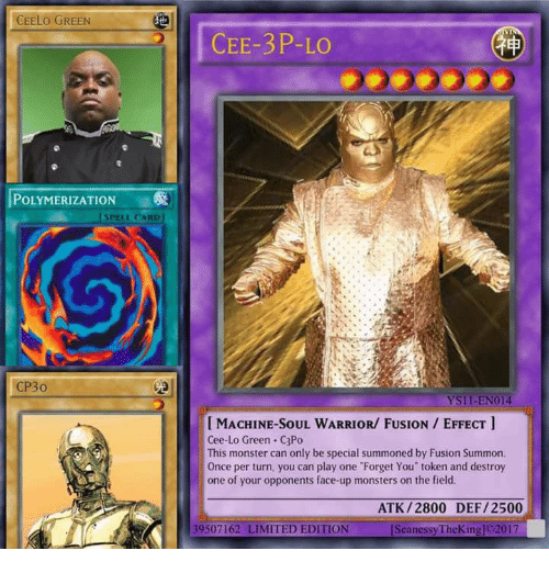 cee lo green: CEELO GREEN  POLYMERIZATION  [SPELL CARD  CP30  CEE-3P-LO  YSII-EN014  MACHINE SOUL WARRIOR/ FUSION EFFECT  Cee-Lo Green C3Po  This monster can only be special summoned by Fusion Summon.  Once per turn, you can play one Forget You' token and destroy  one of your opponents face-up monsters on the field.  ATK /2800 DEF /2500  39507162 LIMITED EDITION  [SeanessyTheKingjo2017