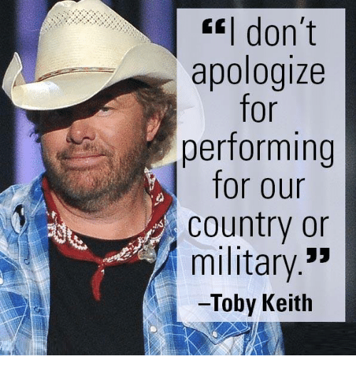 toby keith: CEI don't  apologize  for  performing  for our  Country or  military  33  Toby Keith