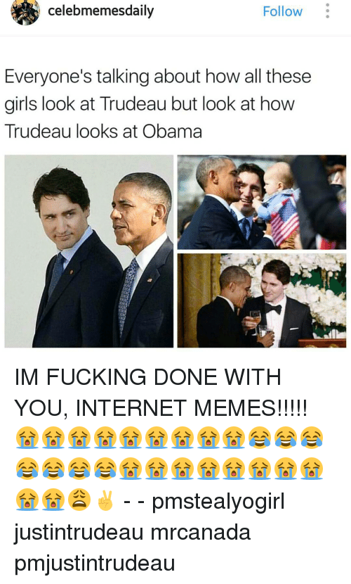 Fucking, Girls, and Internet: celebmemesdaily  Follow  Everyone's talking about how all these  girls look at Trudeau but look at how  Trudeau looks at Obama IM FUCKING DONE WITH YOU, INTERNET MEMES!!!!! 😭😭😭😭😭😭😭😭😭😂😂😂😂😂😂😂😭😭😭😭😭😭😭😭😭😭😩✌ - - pmstealyogirl justintrudeau mrcanada pmjustintrudeau