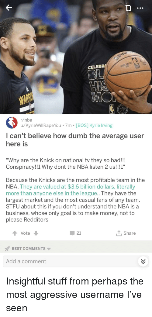 "Bad, Dumb, and New York Knicks: CELEBR/  r/nba  u/KyrieWillRapeYou 7m [BOS] Kyrie rving  I can't believe how dumb the average user  here is  ""Why are the Knick on national tv they so bad!!!  Conspiracy!!1 Why dont the NBA listen 2 us!!!1""  Because the Knicks are the most profitable team in the  NBA. They are valued at $3.6 billion dollars, literally  more than anyone else in the league.. They have the  largest market and the most casual fans of any team.  STFU about this if you don't understand the NBA is a  business, whose only goal is to make money, not to  please Redditors  Vote  џ21  TShare  BEST COMMENTS  Add a comment"