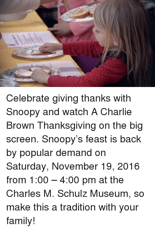 Charlie, Memes, and Browns: Celebrate giving thanks with Snoopy and watch A Charlie Brown Thanksgiving on the big screen. Snoopy's feast is back by popular demand on Saturday, November 19, 2016 from 1:00 – 4:00 pm at the Charles M. Schulz Museum, so make this a tradition with your family!