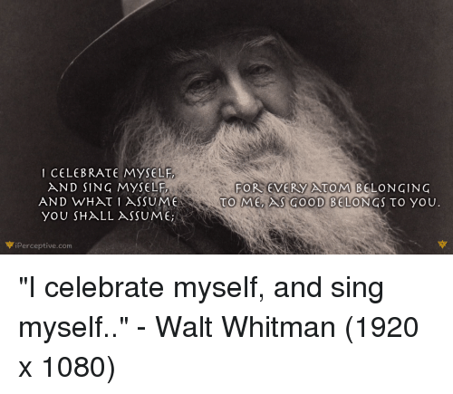 i celebrate myself walt whitman Song of myself is the core of walt whitman's opus magnum, leaves of grass in it he celebrates himself not simply as the poet walt whitman in all of his great complexity, but he transcends his own me-ness and in doing so welcomes and embraces all of humanity and the natural world each and every corner of it equally, without reservation.