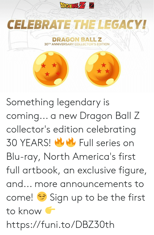 blu: CELEBRATE THE LEGACY!  DRAGON BALLZ  30TH ANNIVERSARY COLLECTOR'S EDITION Something legendary is coming... a new Dragon Ball Z collector's edition celebrating 30 YEARS! 🔥🔥  Full series on Blu-ray, North America's first full artbook, an exclusive figure, and... more announcements to come! 😏  Sign up to be the first to know 👉 https://funi.to/DBZ30th