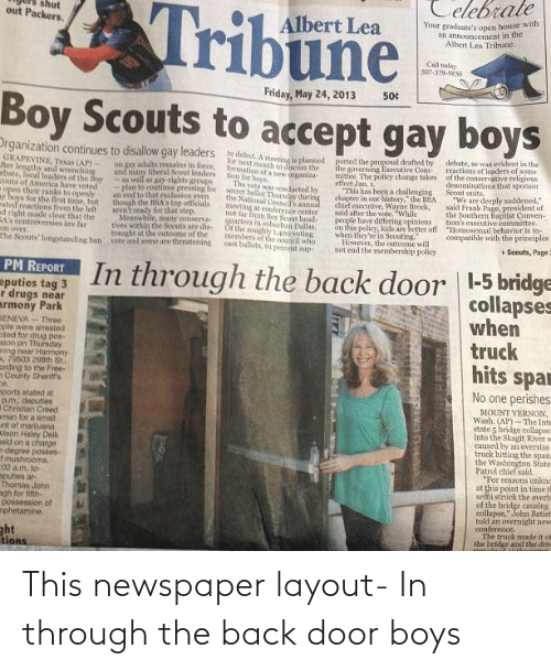 "the proposal: Celebrate  Tribune  shut  out Packers.  Your graduate's open house with  an announcement in the  Albert Lea Tribune.  Albert Lea  Call today  507-379-9850  Friday, May 24, 2013  50¢  Boy Scouts to accept gay boys  Drganization continues to disallow gay leaders  to defect. A meeting is planned  for hext month to disciss the  formation ofa pew otganiza  tion for boys  The vote was ronducted by  secret ballot Thurwlay during  the National Council's annual  meeting at conference oenter  not far fron Bo Soout head-  quarters in suburban Dallas.  Ot the roughly 1,400 voting  members of the conncil who  cast ballots, 61 percent sup  debate, as ws evident in the  reactions of leaders of some  of the conservative religious  denominations that sponsor  Scout units.  ""We are deeply saddened,""  said Frank Page, president of  the Southern Baptist Conven-  tion's executive committee.  ""Homosexual behavior is in-  compatible with the principles  ported the proposal drafted by  the governing Executive Com-  mittee. The poliey change takes  effect Jan.  ""This has been a challenging  chapter in our history,"" the BSA  chief executive, Wayne Brock,  said after the vote. ""While  people have differing opinions  on this policy, kids are better off  when they're in Scouting.""  However, the outcome will  not end the menmbership policy  GRAPEVINE, Tesas (AP)  ter lengthy and wrenching  ebate, local leaders of the Bey  uts of America have voted  open their ranks to openly  ay boys for the finst time, but  ated reactions from the left  t right made clear that the  RA controversies are far  mitt over.  The Scouts longstanding ban  on gay adults remains in force,  and many liberal Scout leaders  as well as gay-rights groups  Nan to continue pressing for  an end to that esclusion even  though the BSA's top officials  aren't ready for that step  Meanwhile, many conserva-  tives within the Scouts are dis-  traught at the outeome of the  vote and some are threatening  + Soouts, Page  In through the back door 
