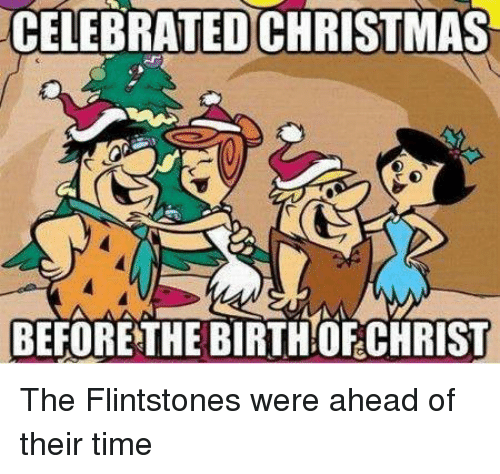 The Flintstones: CELEBRATED CHRISTMAS  BEFORE THE BIRTHOF CHRIST The Flintstones were ahead of their time