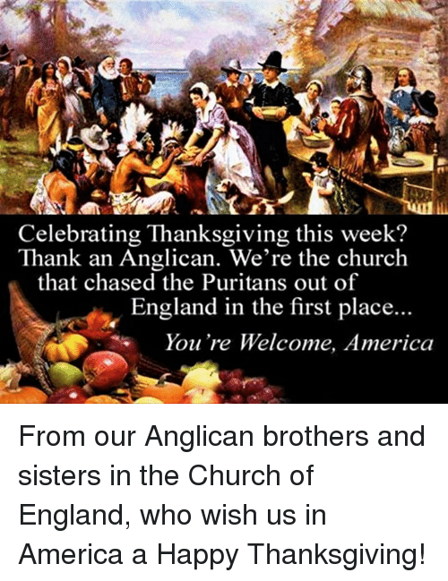 Anglican: Celebrating Thanksgiving this week?  Thank an Anglican. We're the church  that chased the Puritans out of  England in the first place...  You're Welcome, America From our Anglican brothers and sisters in the Church of England, who wish us in America a Happy Thanksgiving!