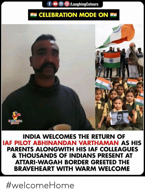 colleagues: CELEBRATION MODE ON  INDIA WELCOMES THE RETURN OF  AF PILOT ABHINANDAN VARTHAMAN AS HIS  PARENTS ALONGWITH HIS IAF COLLEAGUES  & THOUSANDS OF INDIANS PRESENT AT  ATTARI-WAGAH BORDER GREETED THE  BRAVEHEART WITH WARM WELCOME #welcomeHome