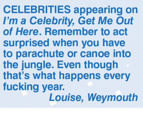 canoe: CELEBRITIES appearing on  I'm a Celebrity, Get Me Out  of Here. Remember to act  surprised when you have  to parachute or canoe into  the jungle. Even though  that's what happens every  fucking year.  Louise, Weymouth