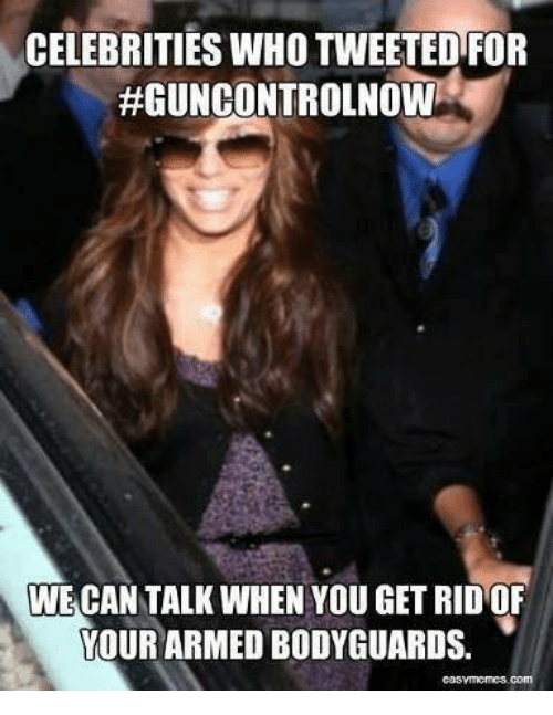 Memes, Celebrities, and 🤖: CELEBRITIES WHO TWEETEDFOR  #GUNCONTROLNOW  WE CAN TALK WHEN YOU GET RID OF  YOUR ARMED BODYGUARDS