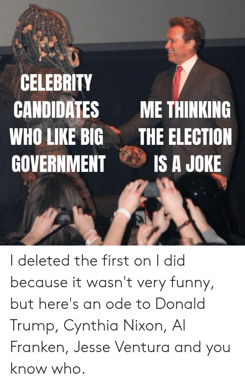 al franken: CELEBRITY  CANDIDATES ME THINKING  WHO LIKE BIGTHE ELECTION  GOVERNMENT IS A JOKE I deleted the first on I did because it wasn't very funny, but here's an ode to Donald Trump, Cynthia Nixon, Al Franken, Jesse Ventura and you know who.