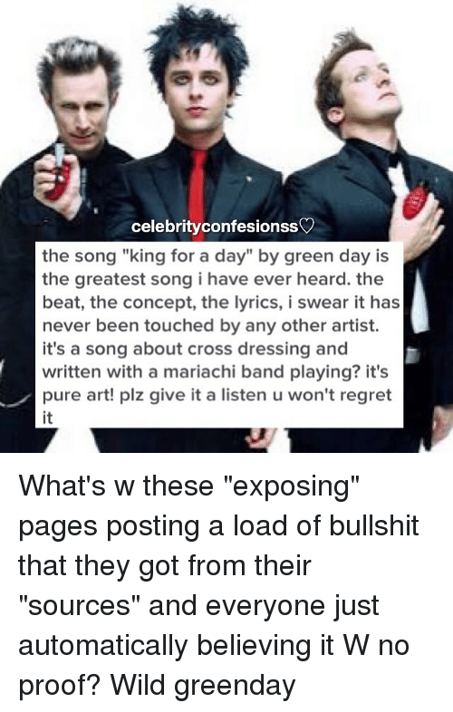 "Memes, Regret, and Lyrics: celebrity confesionss  the song ""king for a day"" by green day is  the greatest song i have ever heard. the  beat, the concept, the lyrics, i swear it has  never been touched by any other artist.  it's a song about cross dressing and  written with a mariachi band playing? it's  pure art! plz give it a listen u won't regret What's w these ""exposing"" pages posting a load of bullshit that they got from their ""sources"" and everyone just automatically believing it W no proof? Wild greenday"