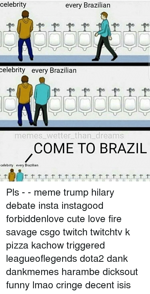 Pls Memes: celebrity  every Brazilian  celebrity every Brazilian  memes wetter than dreams  COME TO BRAZIL  celebrity every Brazilian Pls - - meme trump hilary debate insta instagood forbiddenlove cute love fire savage csgo twitch twitchtv k pizza kachow triggered leagueoflegends dota2 dank dankmemes harambe dicksout funny lmao cringe decent isis