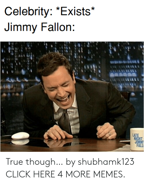 Jimmy Fallon: Celebrity: *Exists*  Jimmy Fallon:  LATE  NIGHT  JIMM  FALL True though… by shubhamk123 CLICK HERE 4 MORE MEMES.