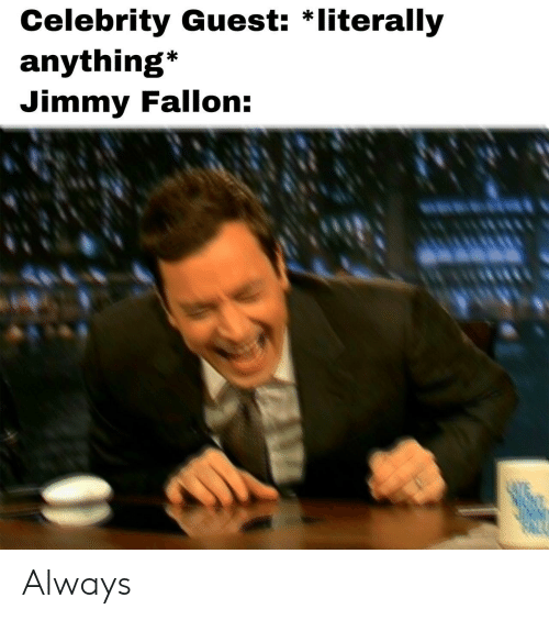 Jimmy Fallon: Celebrity Guest: *literally  anything*  Jimmy Fallon: Always