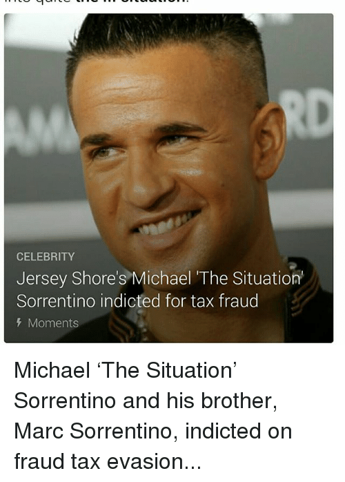 tax evasion: CELEBRITY  Jersey Shore's Michael The Situation  Sorrentino indicted for tax fraud  Moments Michael 'The Situation' Sorrentino and his brother, Marc Sorrentino, indicted on fraud tax evasion...