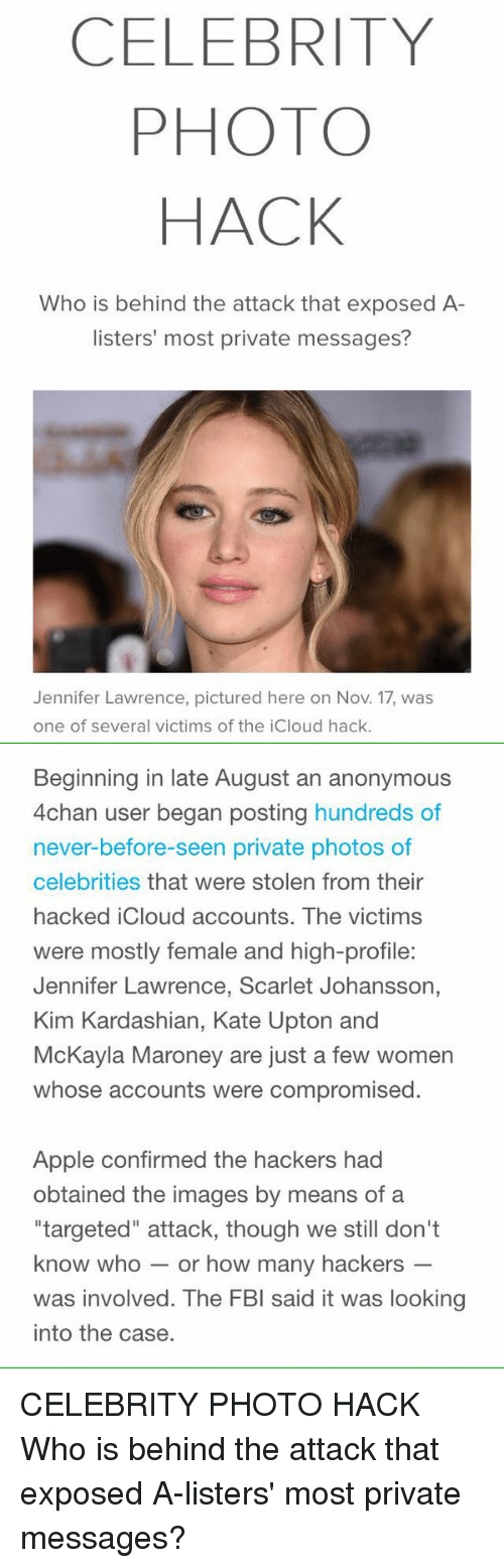 "mckayla maroney: CELEBRITY  PHOTO  HACK  Who is behind the attack that exposed A  listers' most private messages?  Jennifer Lawrence, pictured here on Nov. 17, was  one of several victims of the iCloud hack.   Beginning in late August an anonymous  4chan user began posting hundreds of  never-before-seen private photos of  celebrities that were stolen from their  hacked iCloud accounts. The victims  were mostly female and high-profile  Jennifer Lawrence, Scarlet Johansson,  Kim Kardashian, Kate Upton and  McKayla Maroney are just a few women  whose accounts were compromised  Apple confirmed the hackers had  obtained the images by means of a  ""targeted"" attack, though we still don't  know who or how many hackers  was involved. The FBI said it was looking  into the case. CELEBRITY PHOTO HACK Who is behind the attack that exposed A-listers' most private messages?"