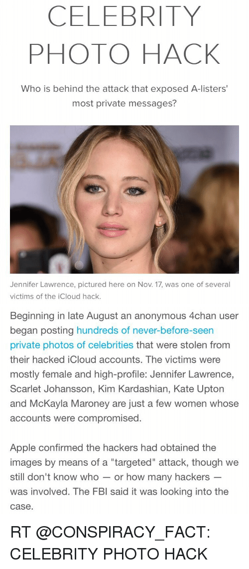 """Fbi, Jennifer Lawrence, and Kate Upton: CELEBRITY  PHOTO HACK  Who is behind the attack that exposed A-listers  most private messages?  Jennifer Lawrence, pictured here on Nov. 17, was one of several  victims of the icloud hack.   Beginning in late August an anonymous 4chan user  began posting hundreds of never-before-seen  private photos of celebrities that were stolen from  their hacked iCloud accounts. The victims were  mostly female and high-profile: Jennifer Lawrence  Scarlet Johansson, Kim Kardashian, Kate Upton  and McKayla Maroney are just a few women whose  accounts were compromised  Apple confirmed the hackers had obtained the  images by means of a """"targeted"""" attack, though we  still don't know who  or how many hackers  was involved. The FBI said it was looking into the  case RT @CONSPlRACY_FACT: CELEBRITY PHOTO HACK"""
