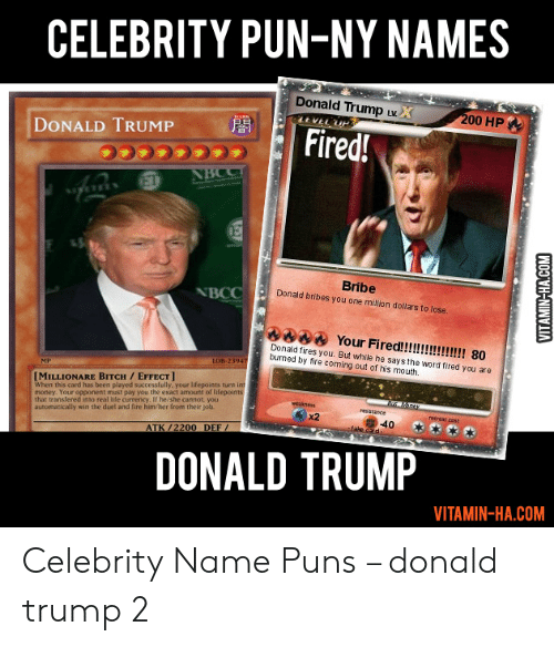 Vitamin Ha: CELEBRITY PUN-NY NAMES  Donald Trump uw  Fired!  00 HP  DONALD TRUMP  Bribe  Donald bribes you one milion dollars to lose  NBCC  Donald fires you. But while he says the word fired you are  bumed by fire coming out of his mouth  MILLIONARE BITCH/EFFECT  When this card has been played successfully, your lifepoints turn int  money. Your opponent must pay you the exact amount of lifepoints  that transfered inso real hfe currency. If he/she cannot, you  automatically win the duel and fire him/her from their job  x2  ATK/2200 DEF  DONALD TRUMP  VITAMIN-HA.COM Celebrity Name Puns – donald trump 2