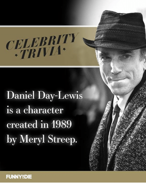 Dank, Meryl Streep, and Daniel Day Lewis: CELEBRITY  TRIVIA  Daniel Day-Lewis  is a character  created in 1989  by Meryl Streep.  FUNNY8DIE